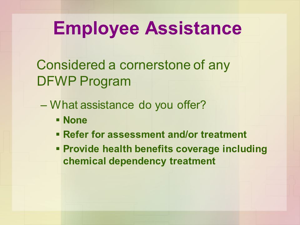 Employee Assistance Considered a cornerstone of any DFWP Program –What assistance do you offer.