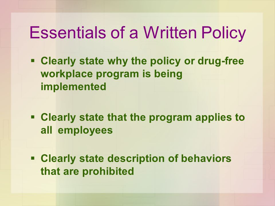 Essentials of a Written Policy  Clearly state why the policy or drug-free workplace program is being implemented  Clearly state that the program applies to all employees  Clearly state description of behaviors that are prohibited