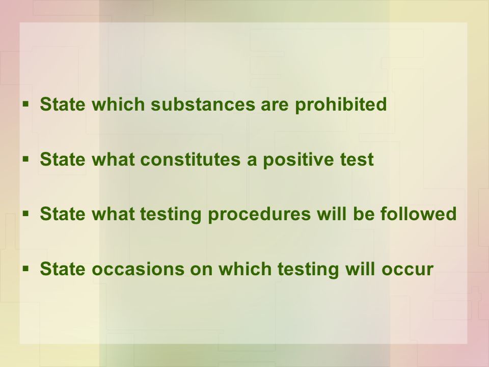 State which substances are prohibited  State what constitutes a positive test  State what testing procedures will be followed  State occasions on which testing will occur