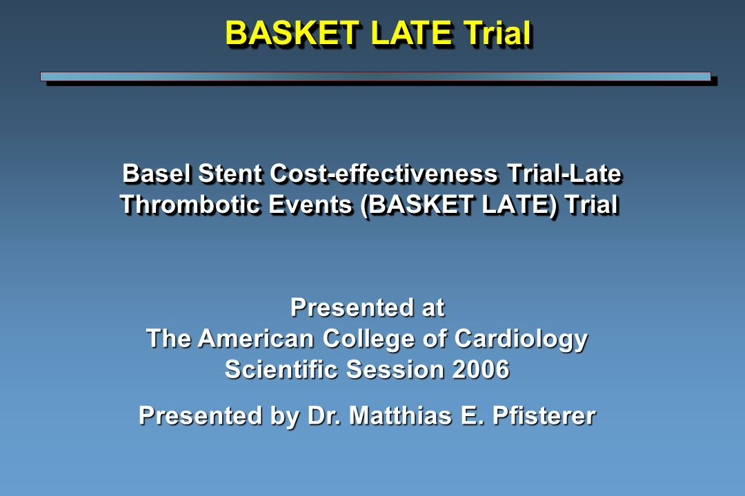 Basel Stent Cost-effectiveness Trial-Late Thrombotic Events (BASKET LATE) Trial Basel Stent Cost-effectiveness Trial-Late Thrombotic Events (BASKET LATE) Trial Presented at The American College of Cardiology Scientific Session 2006 Presented by Dr.