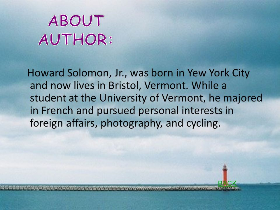 Howard Solomon, Jr., was born in Yew York City and now lives in Bristol, Vermont.