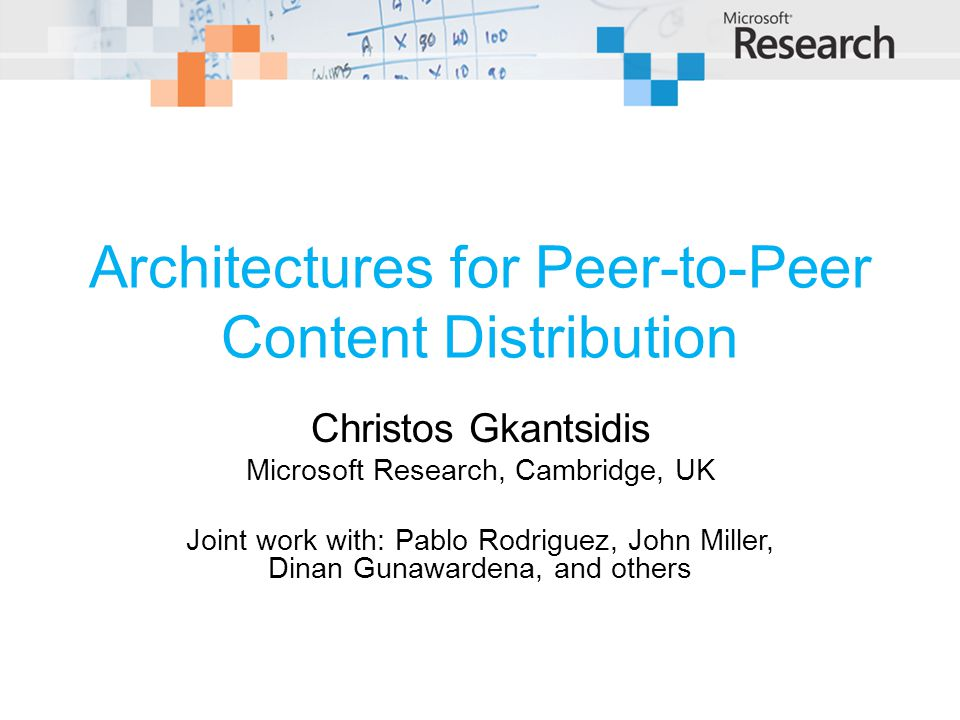 Architectures for Peer-to-Peer Content Distribution Christos Gkantsidis Microsoft Research, Cambridge, UK Joint work with: Pablo Rodriguez, John Miller, Dinan Gunawardena, and others