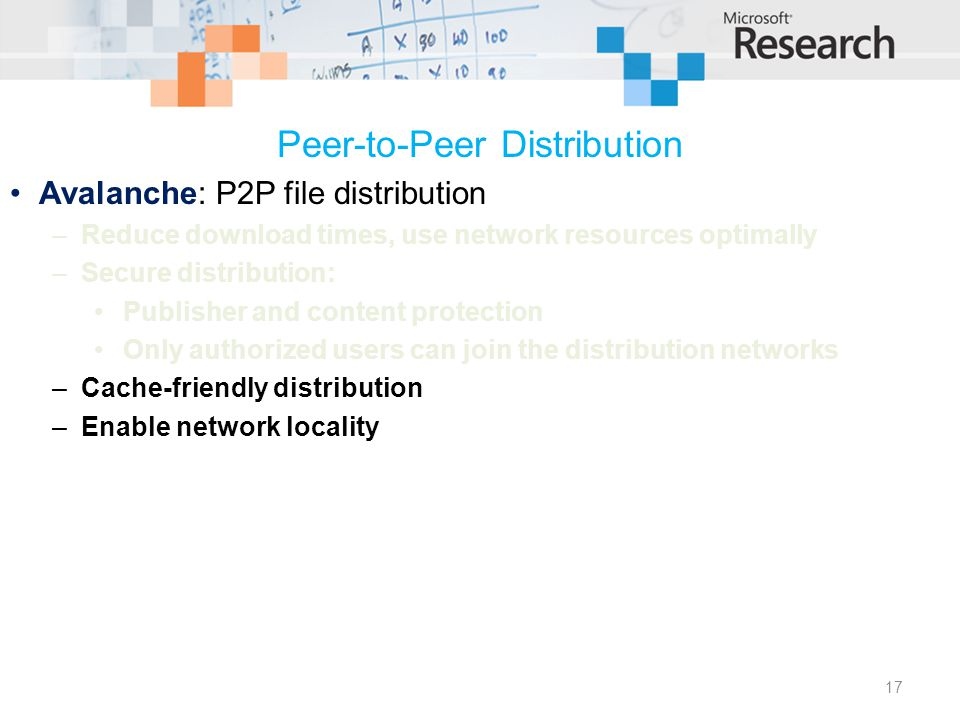 Peer-to-Peer Distribution Avalanche: P2P file distribution –Reduce download times, use network resources optimally –Secure distribution: Publisher and content protection Only authorized users can join the distribution networks –Cache-friendly distribution –Enable network locality 17