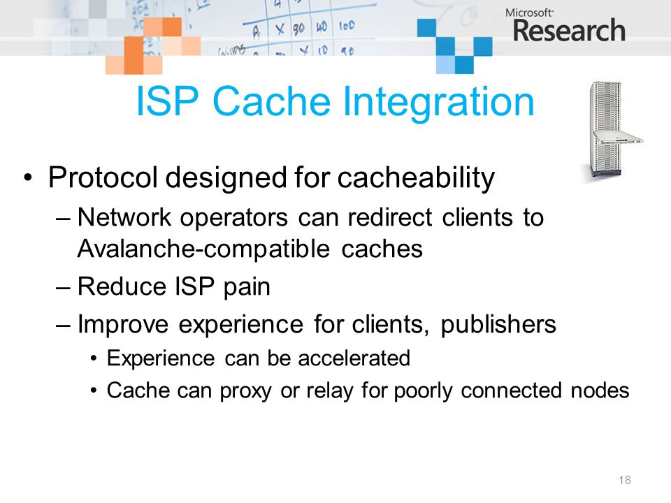 ISP Cache Integration Protocol designed for cacheability –Network operators can redirect clients to Avalanche-compatible caches –Reduce ISP pain –Improve experience for clients, publishers Experience can be accelerated Cache can proxy or relay for poorly connected nodes 18