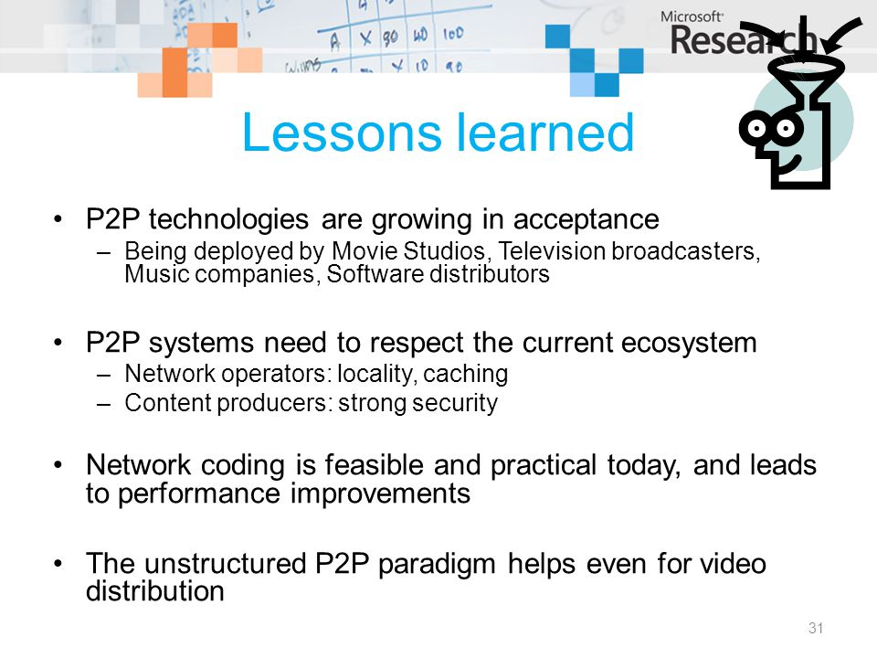 Lessons learned P2P technologies are growing in acceptance –Being deployed by Movie Studios, Television broadcasters, Music companies, Software distributors P2P systems need to respect the current ecosystem –Network operators: locality, caching –Content producers: strong security Network coding is feasible and practical today, and leads to performance improvements The unstructured P2P paradigm helps even for video distribution 31