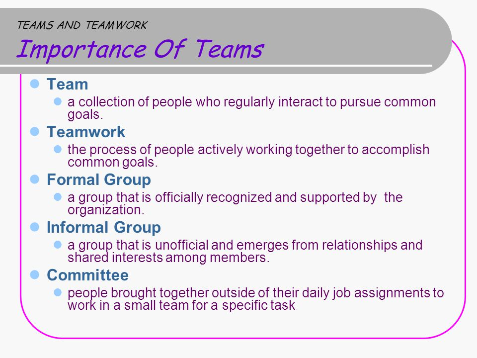 TEAMS AND TEAMWORK Importance Of Teams Team a collection of people who regularly interact to pursue common goals.