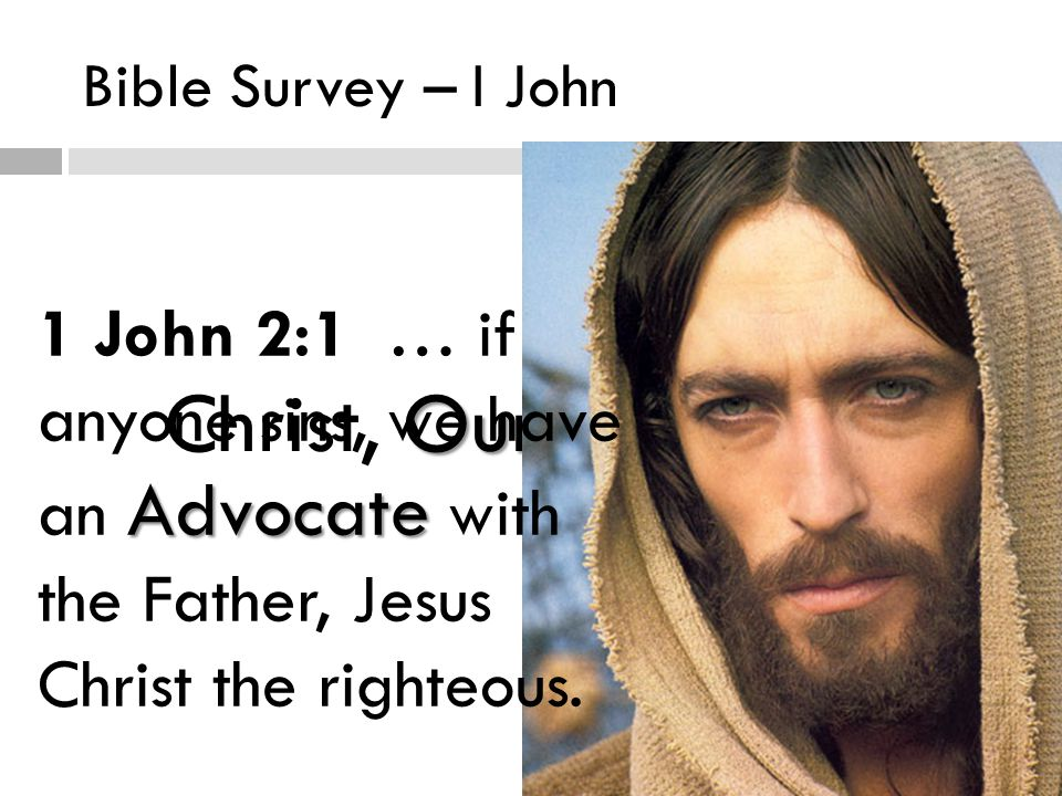 Bible Survey – I John Our Advocate Christ, Our Advocate Advocate 1 John 2:1 … if anyone sins, we have an Advocate with the Father, Jesus Christ the righteous.