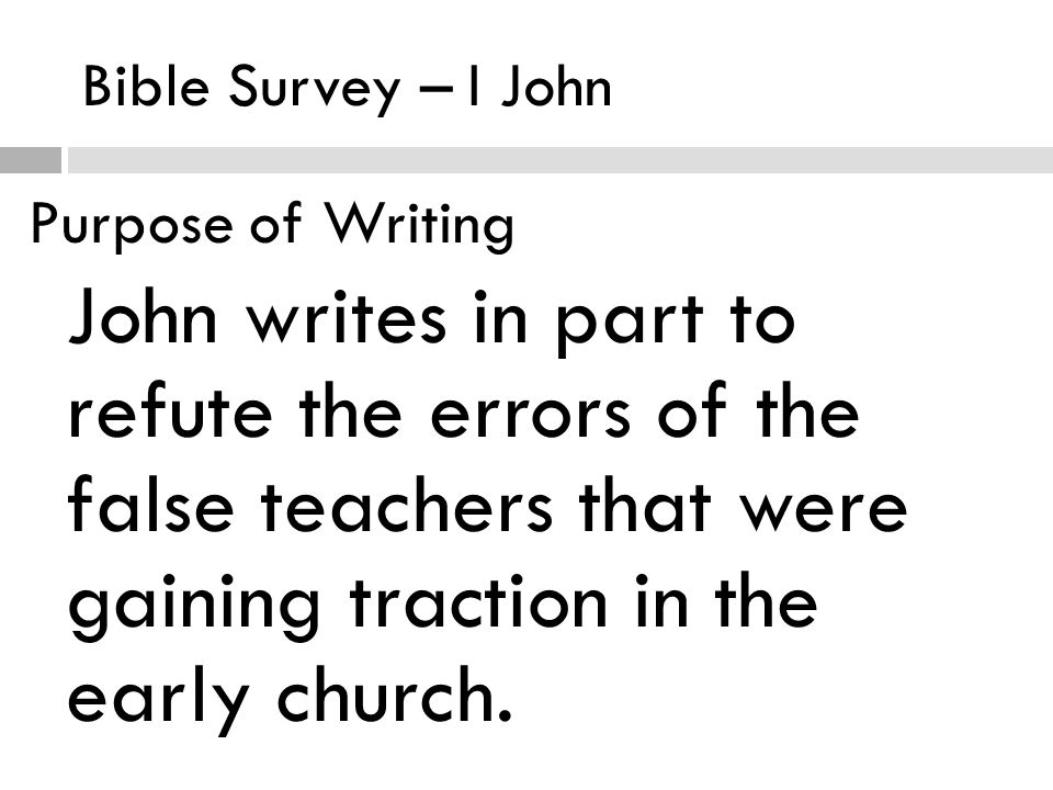 Bible Survey – I John Purpose of Writing John writes in part to refute the errors of the false teachers that were gaining traction in the early church.