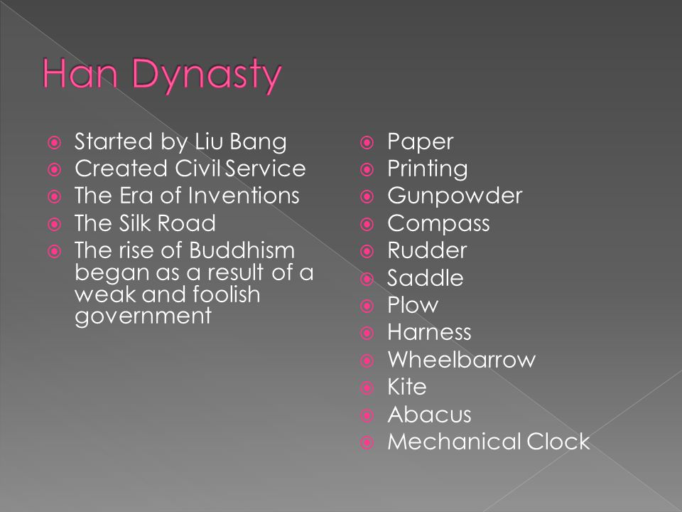  Started by Liu Bang  Created Civil Service  The Era of Inventions  The Silk Road  The rise of Buddhism began as a result of a weak and foolish government  Paper  Printing  Gunpowder  Compass  Rudder  Saddle  Plow  Harness  Wheelbarrow  Kite  Abacus  Mechanical Clock