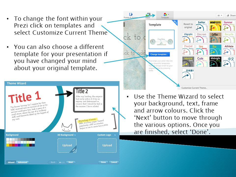 To change the font within your Prezi click on templates and select Customize Current Theme You can also choose a different template for your presentation if you have changed your mind about your original template.