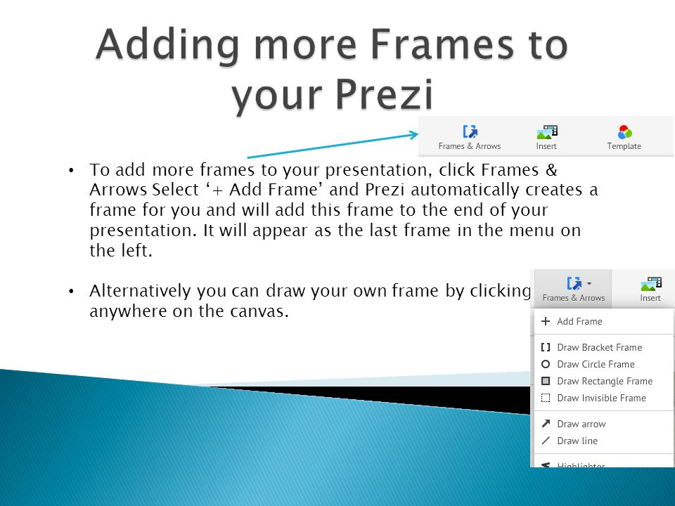 To add more frames to your presentation, click Frames & Arrows Select '+ Add Frame' and Prezi automatically creates a frame for you and will add this frame to the end of your presentation.