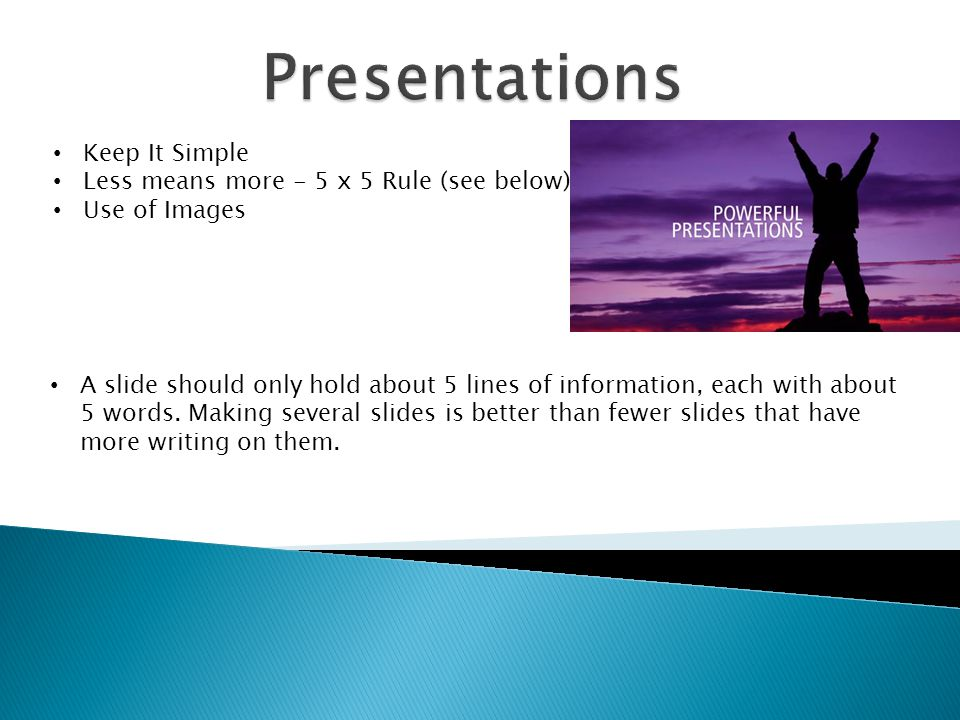 Keep It Simple Less means more - 5 x 5 Rule (see below) Use of Images A slide should only hold about 5 lines of information, each with about 5 words.