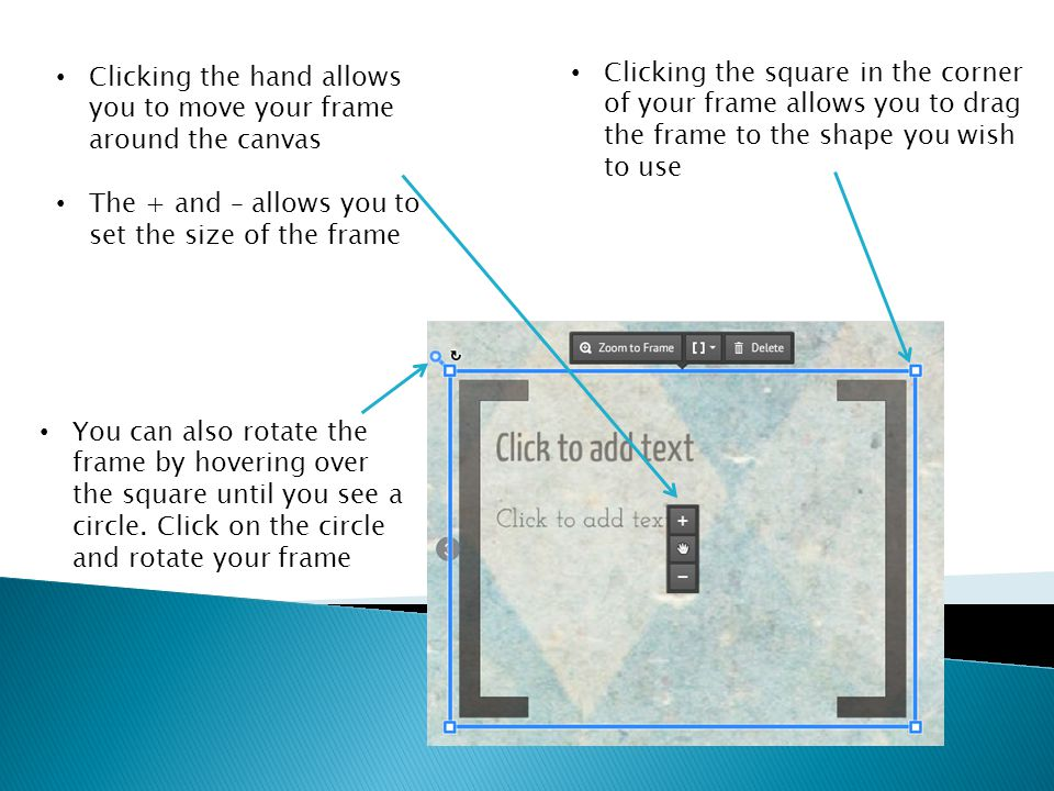Clicking the hand allows you to move your frame around the canvas The + and – allows you to set the size of the frame Clicking the square in the corner of your frame allows you to drag the frame to the shape you wish to use You can also rotate the frame by hovering over the square until you see a circle.