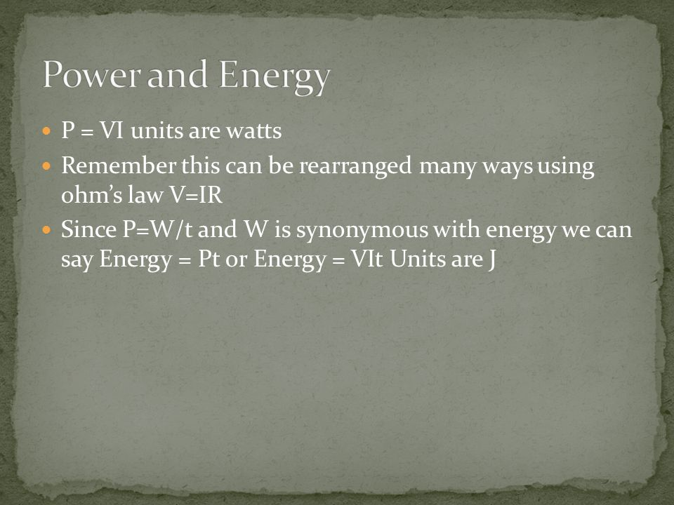 P = VI units are watts Remember this can be rearranged many ways using ohm's law V=IR Since P=W/t and W is synonymous with energy we can say Energy = Pt or Energy = VIt Units are J