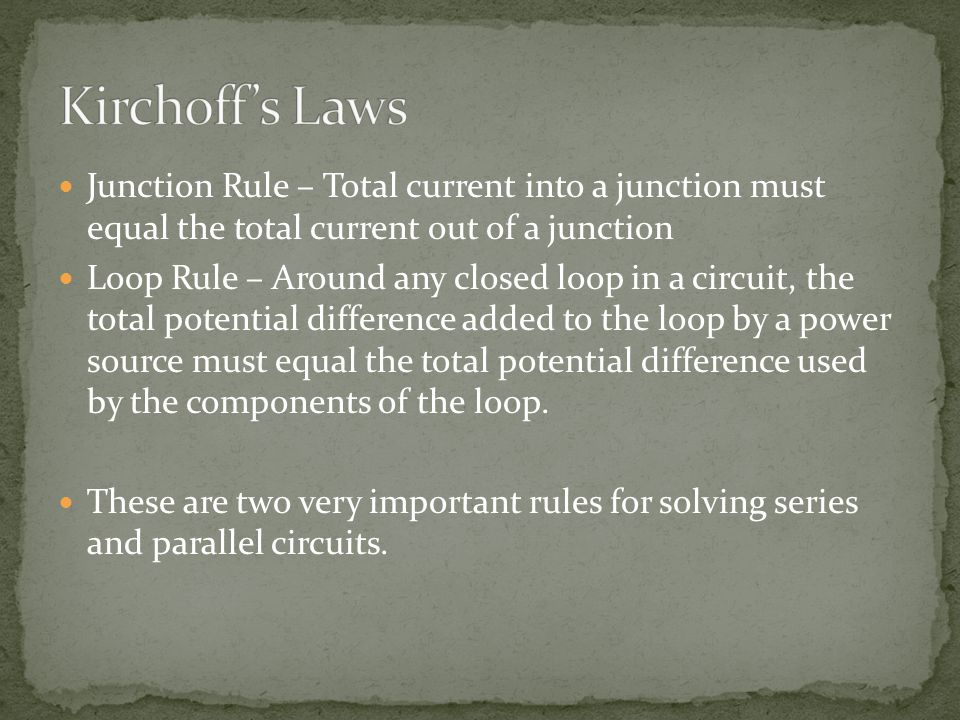 Junction Rule – Total current into a junction must equal the total current out of a junction Loop Rule – Around any closed loop in a circuit, the total potential difference added to the loop by a power source must equal the total potential difference used by the components of the loop.