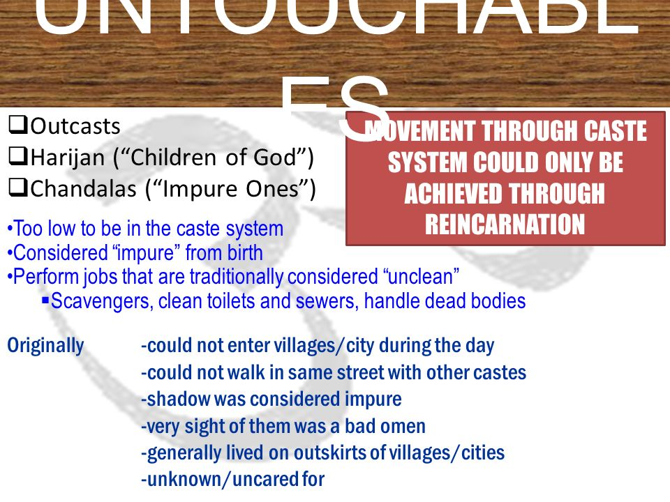  Outcasts  Harijan ( Children of God )  Chandalas ( Impure Ones ) Too low to be in the caste system Considered impure from birth Perform jobs that are traditionally considered unclean  Scavengers, clean toilets and sewers, handle dead bodies Originally-could not enter villages/city during the day -could not walk in same street with other castes -shadow was considered impure -very sight of them was a bad omen -generally lived on outskirts of villages/cities -unknown/uncared for MOVEMENT THROUGH CASTE SYSTEM COULD ONLY BE ACHIEVED THROUGH REINCARNATION UNTOUCHABL ES