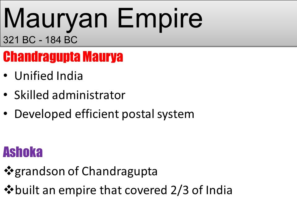 Mauryan Empire 321 BC BC Chandragupta Maurya Unified India Skilled administrator Developed efficient postal system Ashoka  grandson of Chandragupta  built an empire that covered 2/3 of India