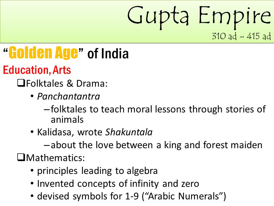 Gupta Empire 310 ad – 415 ad Golden Age of India Education, Arts  Folktales & Drama: Panchantantra – folktales to teach moral lessons through stories of animals Kalidasa, wrote Shakuntala – about the love between a king and forest maiden  Mathematics: principles leading to algebra Invented concepts of infinity and zero devised symbols for 1-9 ( Arabic Numerals )