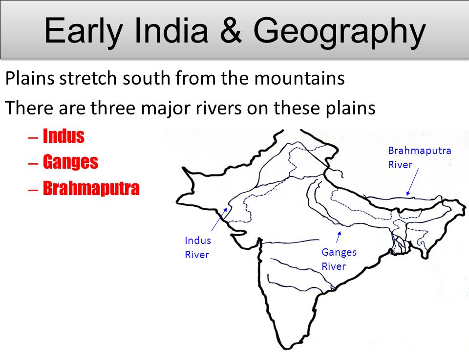 Plains stretch south from the mountains There are three major rivers on these plains – Indus – Ganges – Brahmaputra Indus River Ganges River Brahmaputra River Early India & Geography