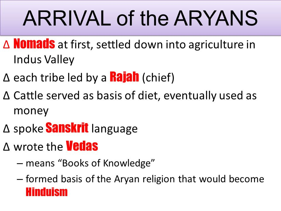 ∆ Nomads at first, settled down into agriculture in Indus Valley ∆each tribe led by a Rajah (chief) ∆Cattle served as basis of diet, eventually used as money ∆spoke Sanskrit language ∆wrote the Vedas – means Books of Knowledge – formed basis of the Aryan religion that would become Hinduism ARRIVAL of the ARYANS
