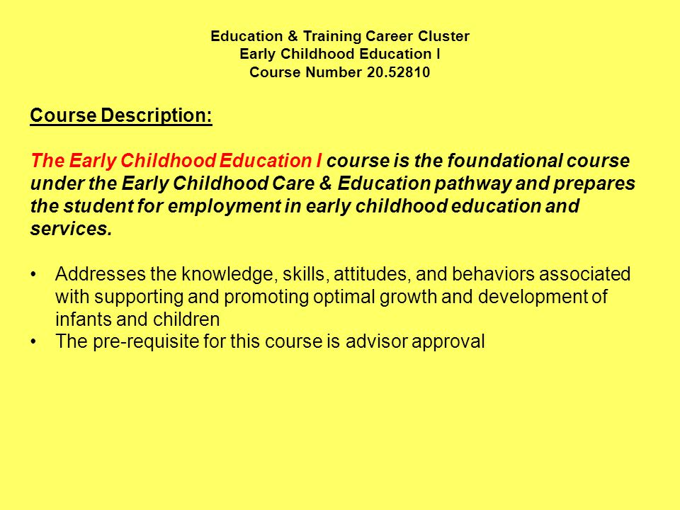 Education & Training Career Cluster Early Childhood Education I Course Number Course Description: The Early Childhood Education I course is the foundational course under the Early Childhood Care & Education pathway and prepares the student for employment in early childhood education and services.