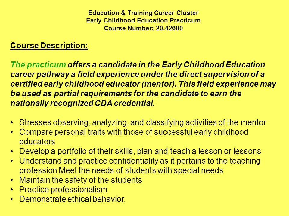 Education & Training Career Cluster Early Childhood Education Practicum Course Number: Course Description: The practicum offers a candidate in the Early Childhood Education career pathway a field experience under the direct supervision of a certified early childhood educator (mentor).