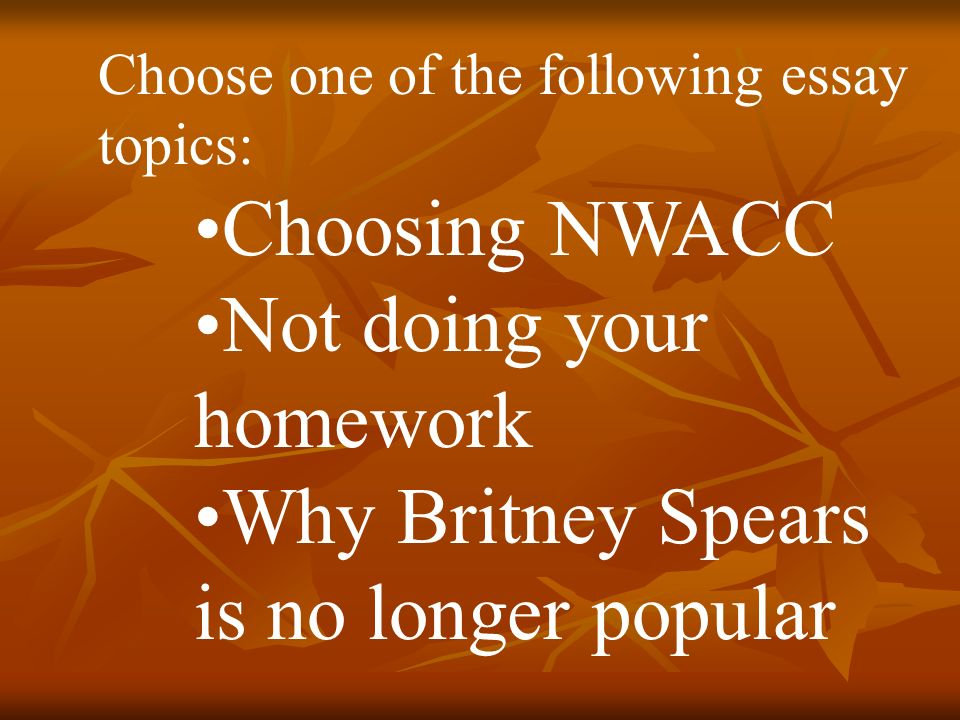 Business Essay Example Writing The Cause And Effect Essay  Choose One Of The Following Essay  Topics Choosing Nwacc Not Doing Your Homework Why Britney Spears Is No  Longer  Science And Technology Essay Topics also English Essays For High School Students Writing The Cause And Effect Essay Choose One Of The Following  Examples Of Thesis Statements For Argumentative Essays