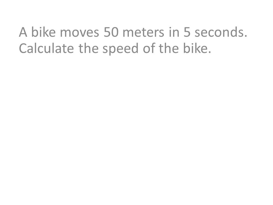 A bike moves 50 meters in 5 seconds. Calculate the speed of the bike.