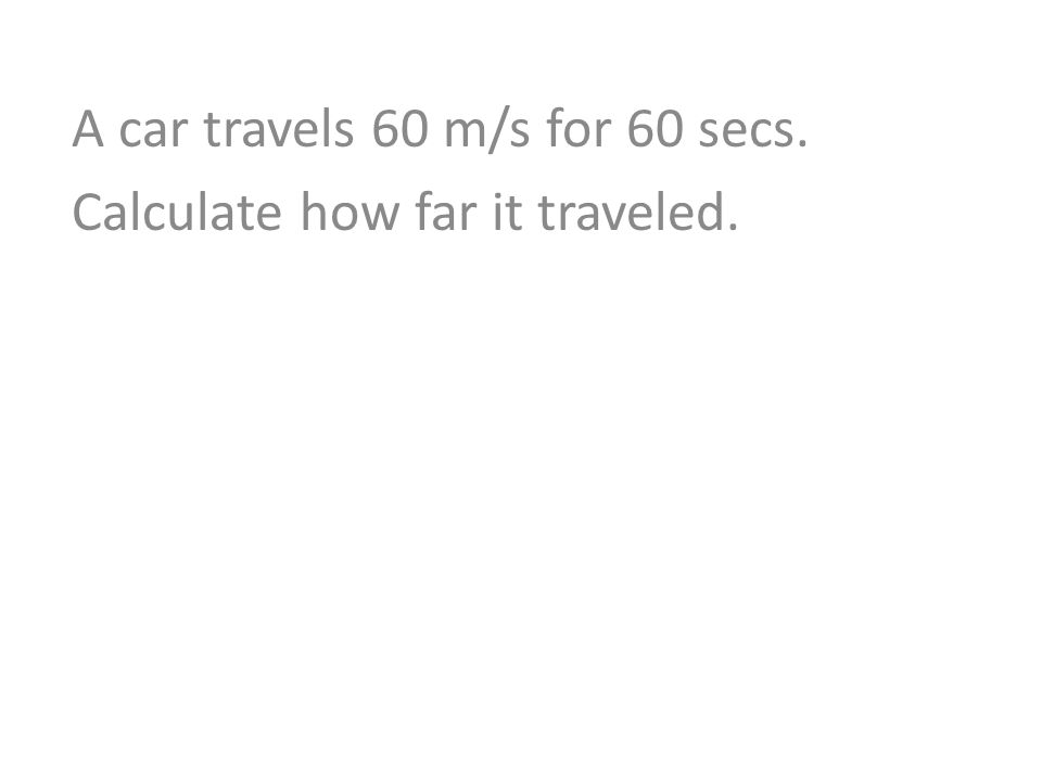 A car travels 60 m/s for 60 secs. Calculate how far it traveled.