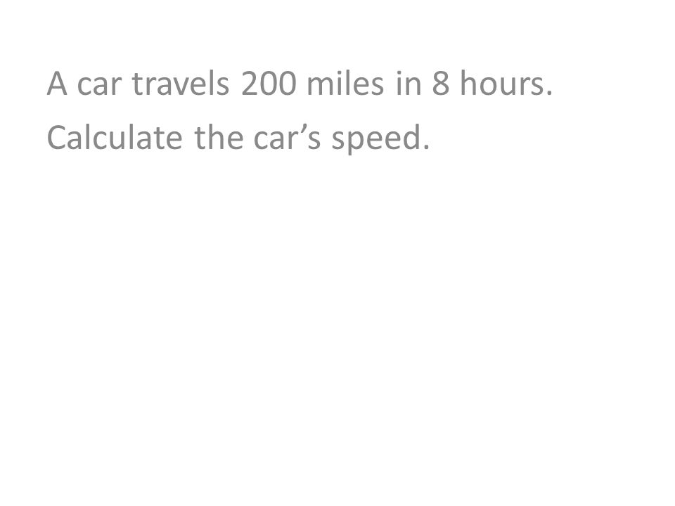 A car travels 200 miles in 8 hours. Calculate the car's speed.