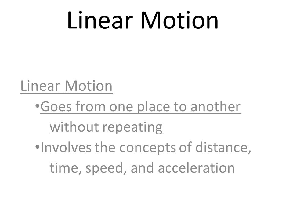 Linear Motion Goes from one place to another without repeating Involves the concepts of distance, time, speed, and acceleration