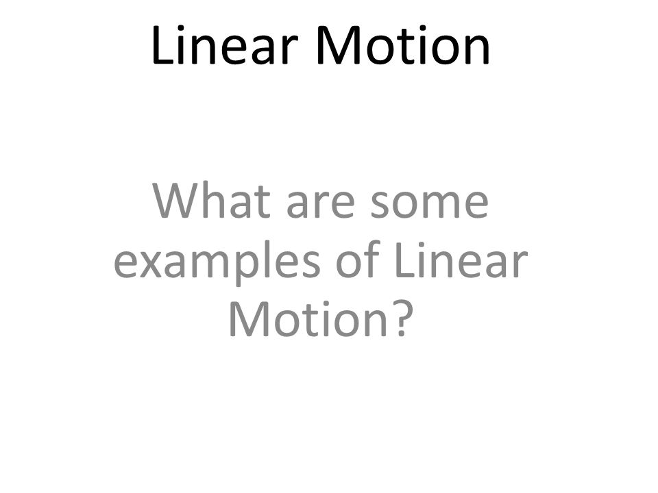 Linear Motion What are some examples of Linear Motion