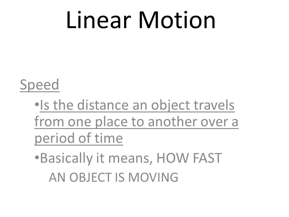 Linear Motion Speed Is the distance an object travels from one place to another over a period of time Basically it means, HOW FAST AN OBJECT IS MOVING