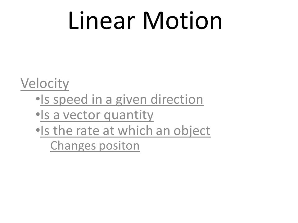 Linear Motion Velocity Is speed in a given direction Is a vector quantity Is the rate at which an object Changes positon