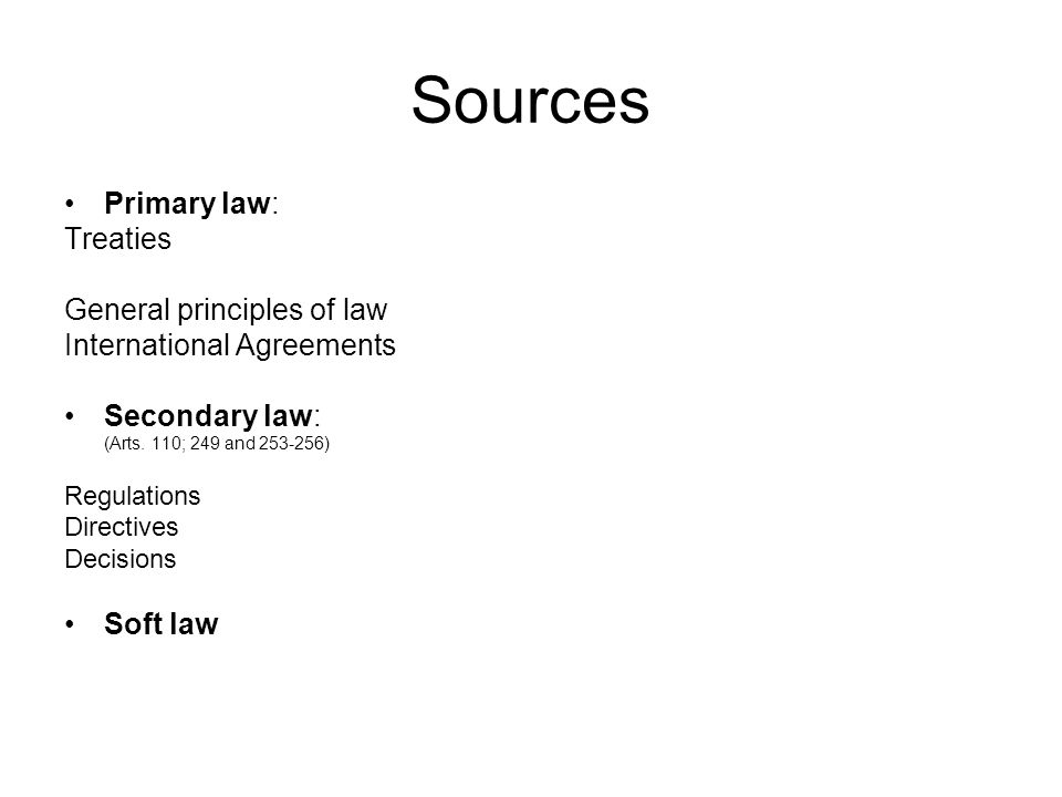 Sources Primary law: Treaties General principles of law International Agreements Secondary law: (Arts.