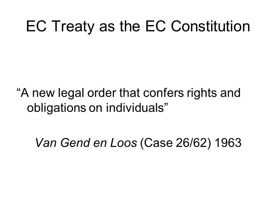 EC Treaty as the EC Constitution A new legal order that confers rights and obligations on individuals Van Gend en Loos (Case 26/62) 1963