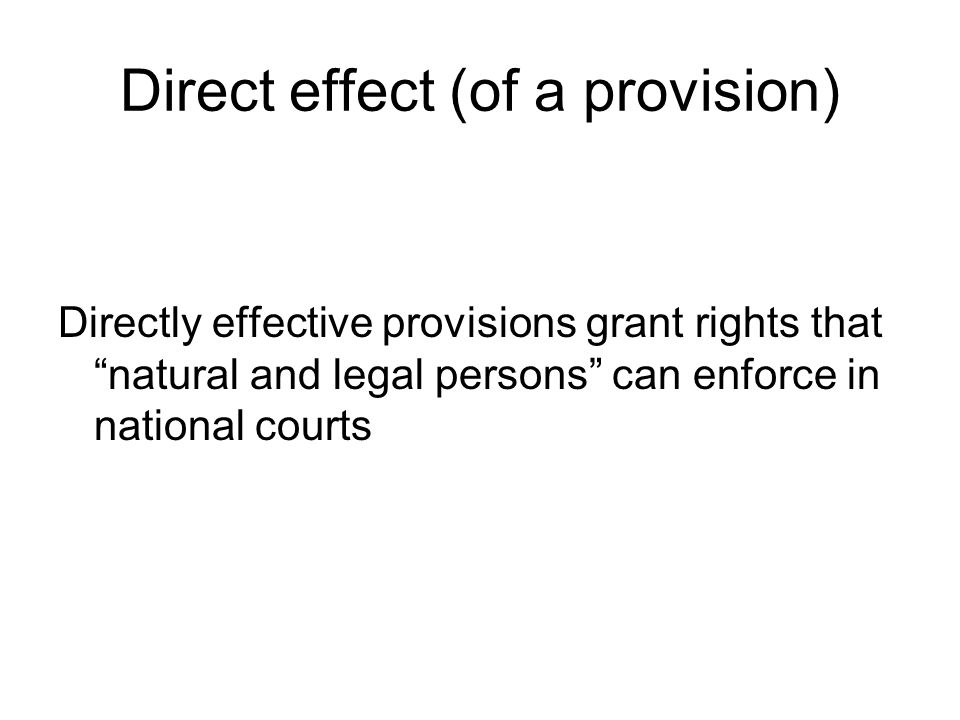 Direct effect (of a provision) Directly effective provisions grant rights that natural and legal persons can enforce in national courts