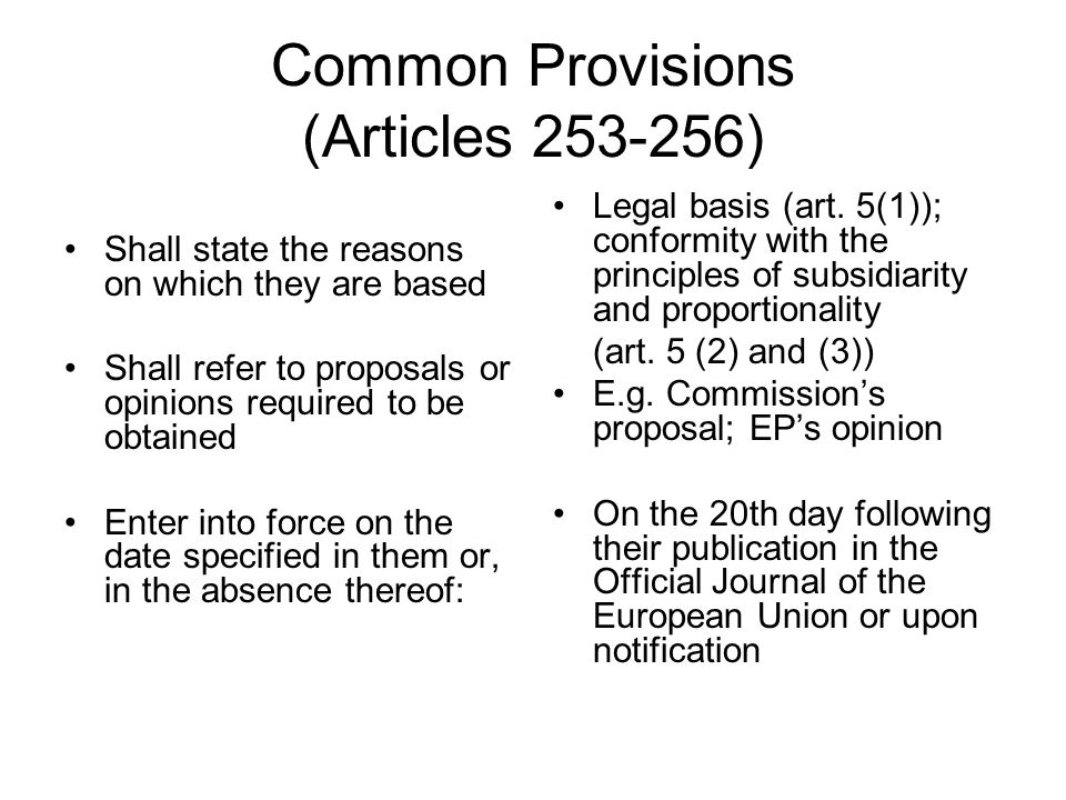Common Provisions (Articles ) Shall state the reasons on which they are based Shall refer to proposals or opinions required to be obtained Enter into force on the date specified in them or, in the absence thereof: Legal basis (art.