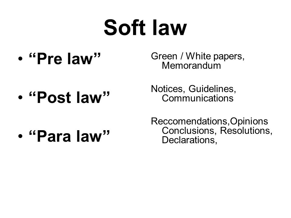 Soft law Pre law Post law Para law Green / White papers, Memorandum Notices, Guidelines, Communications Reccomendations,Opinions Conclusions, Resolutions, Declarations,
