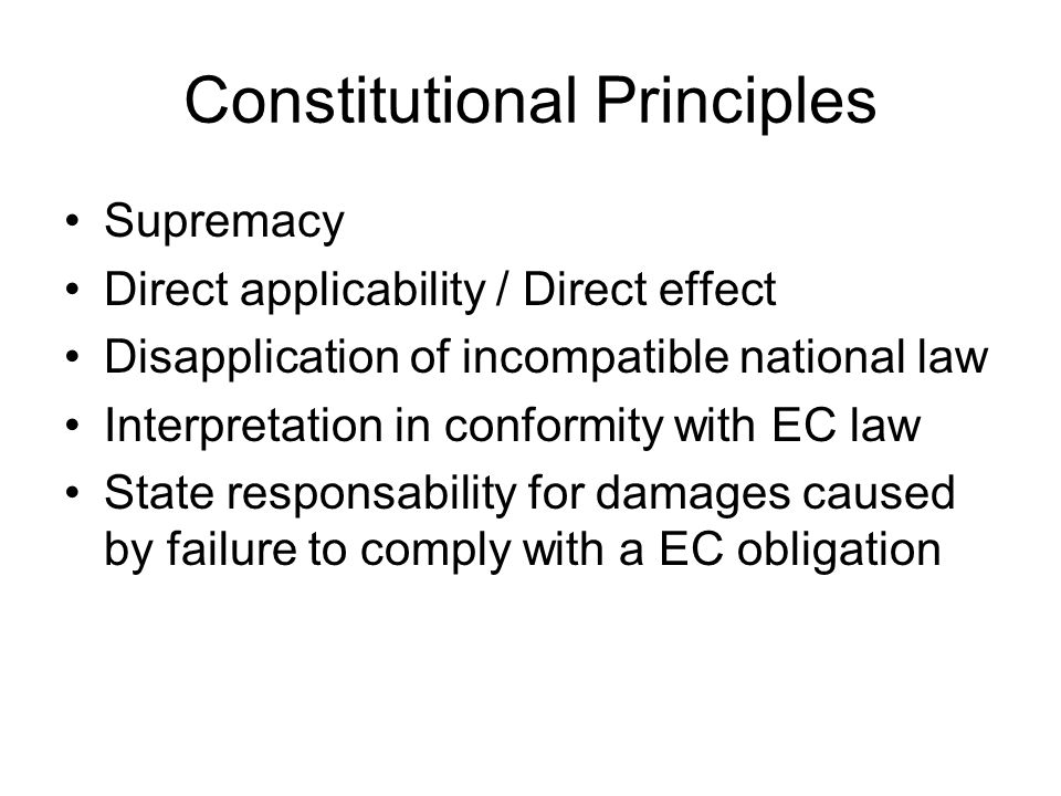 Constitutional Principles Supremacy Direct applicability / Direct effect Disapplication of incompatible national law Interpretation in conformity with EC law State responsability for damages caused by failure to comply with a EC obligation
