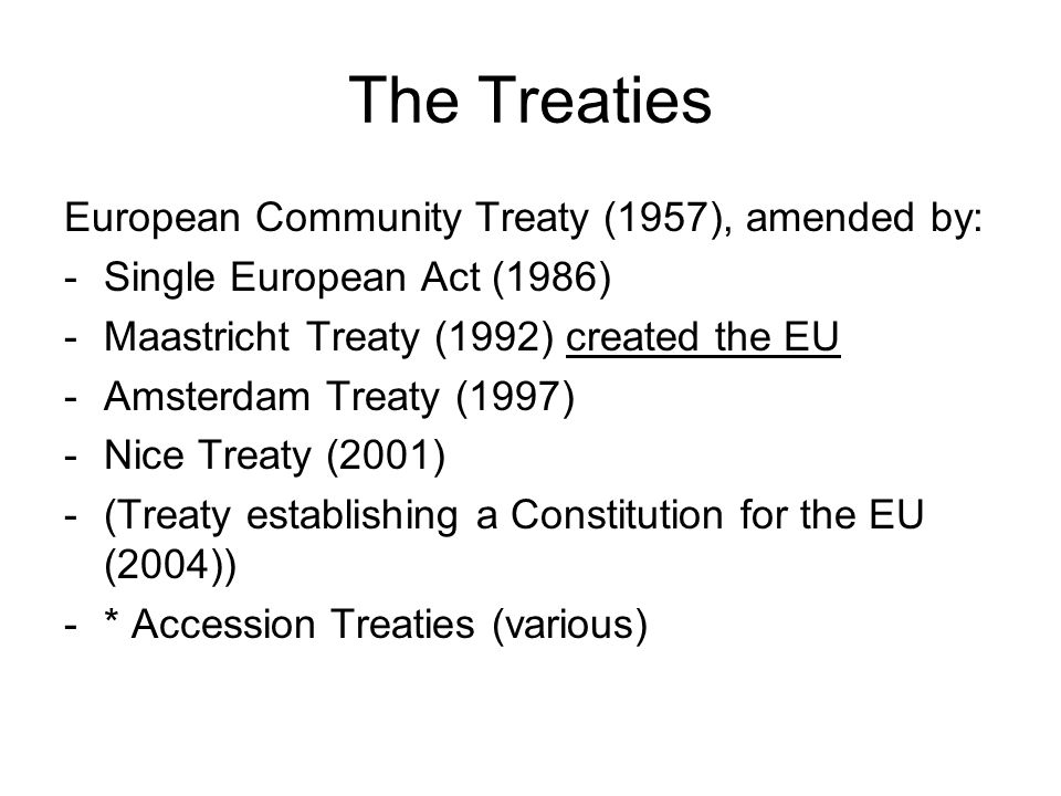 The Treaties European Community Treaty (1957), amended by: -Single European Act (1986) -Maastricht Treaty (1992) created the EU -Amsterdam Treaty (1997) -Nice Treaty (2001) -(Treaty establishing a Constitution for the EU (2004)) -* Accession Treaties (various)