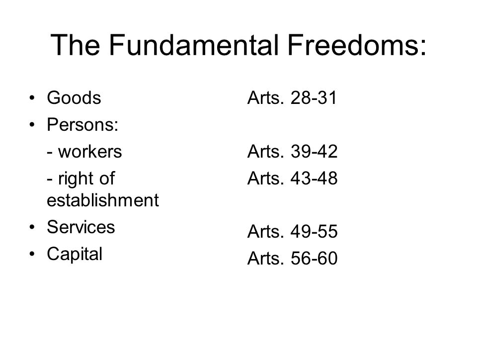 The Fundamental Freedoms: Goods Persons: - workers - right of establishment Services Capital Arts.