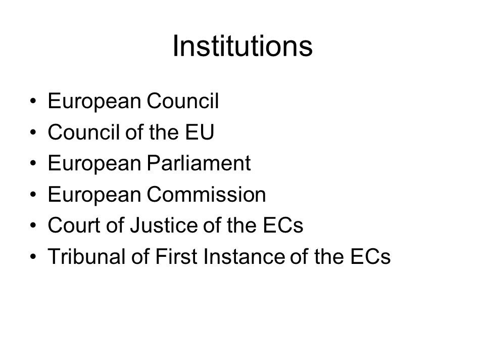 Institutions European Council Council of the EU European Parliament European Commission Court of Justice of the ECs Tribunal of First Instance of the ECs