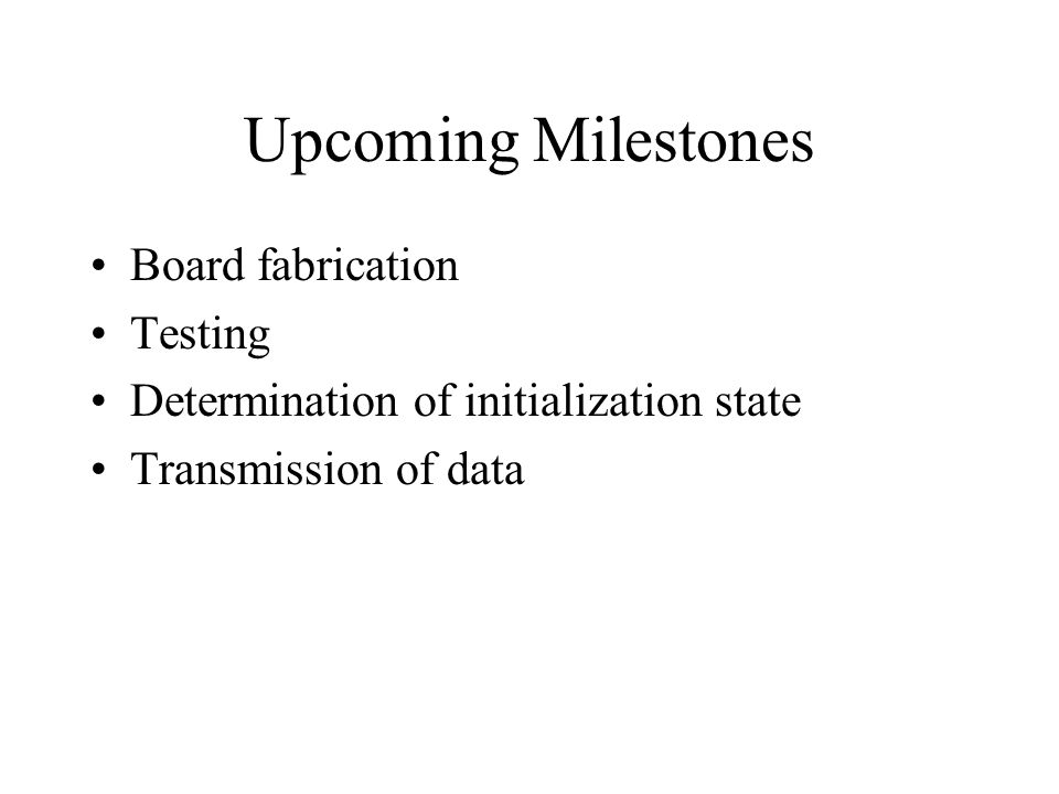 Upcoming Milestones Board fabrication Testing Determination of initialization state Transmission of data