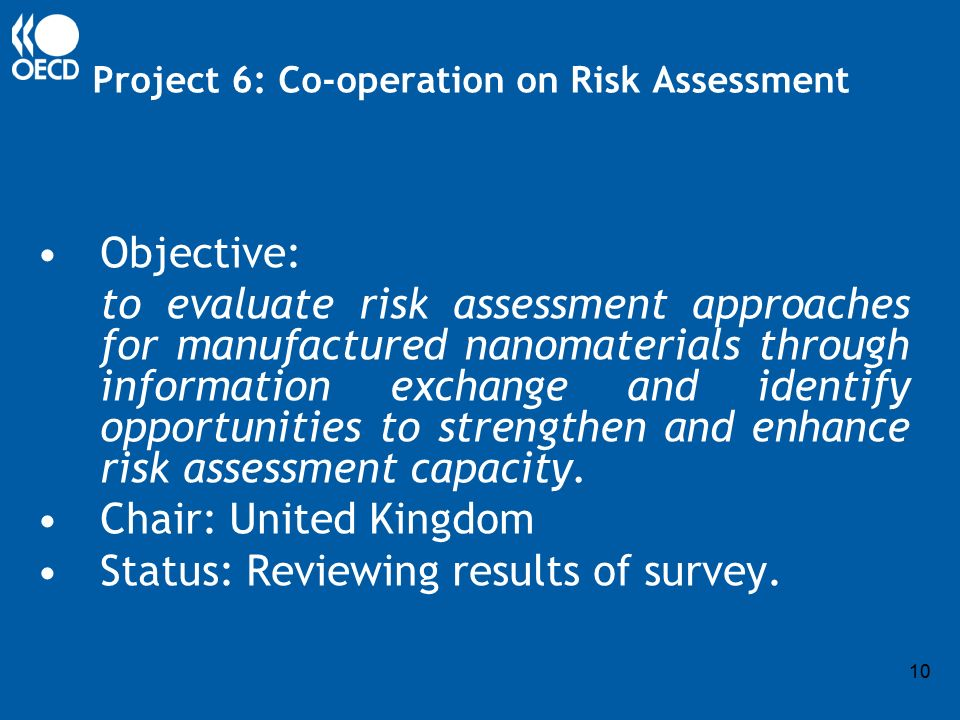 10 Project 6: Co-operation on Risk Assessment Objective: to evaluate risk assessment approaches for manufactured nanomaterials through information exchange and identify opportunities to strengthen and enhance risk assessment capacity.