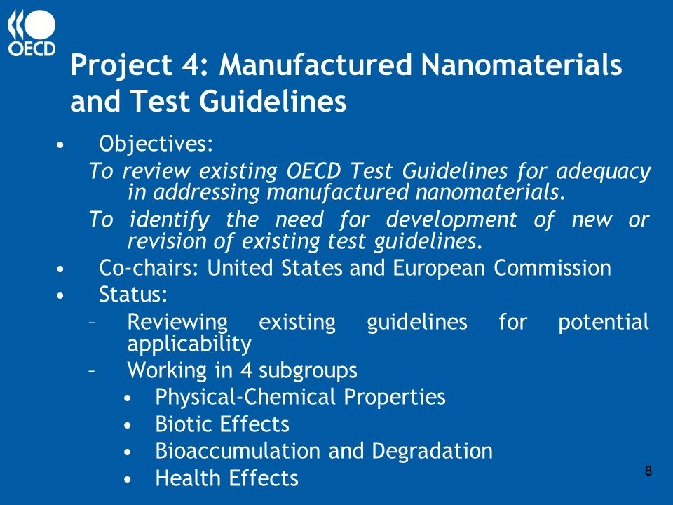 8 Project 4: Manufactured Nanomaterials and Test Guidelines Objectives: To review existing OECD Test Guidelines for adequacy in addressing manufactured nanomaterials.
