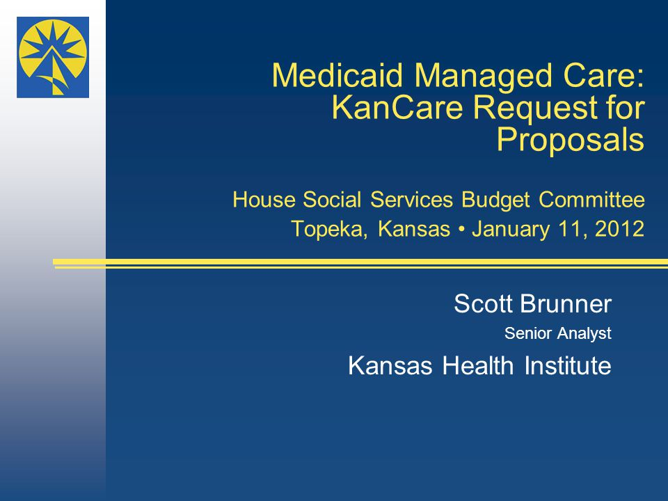 Medicaid Managed Care: KanCare Request for Proposals House Social Services Budget Committee Topeka, Kansas January 11, 2012 Scott Brunner Senior Analyst Kansas Health Institute