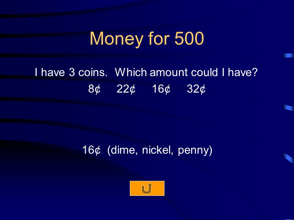 Money for 500 I have 3 coins. Which amount could I have 8¢ 22¢ 16¢ 32¢ 16¢ (dime, nickel, penny)