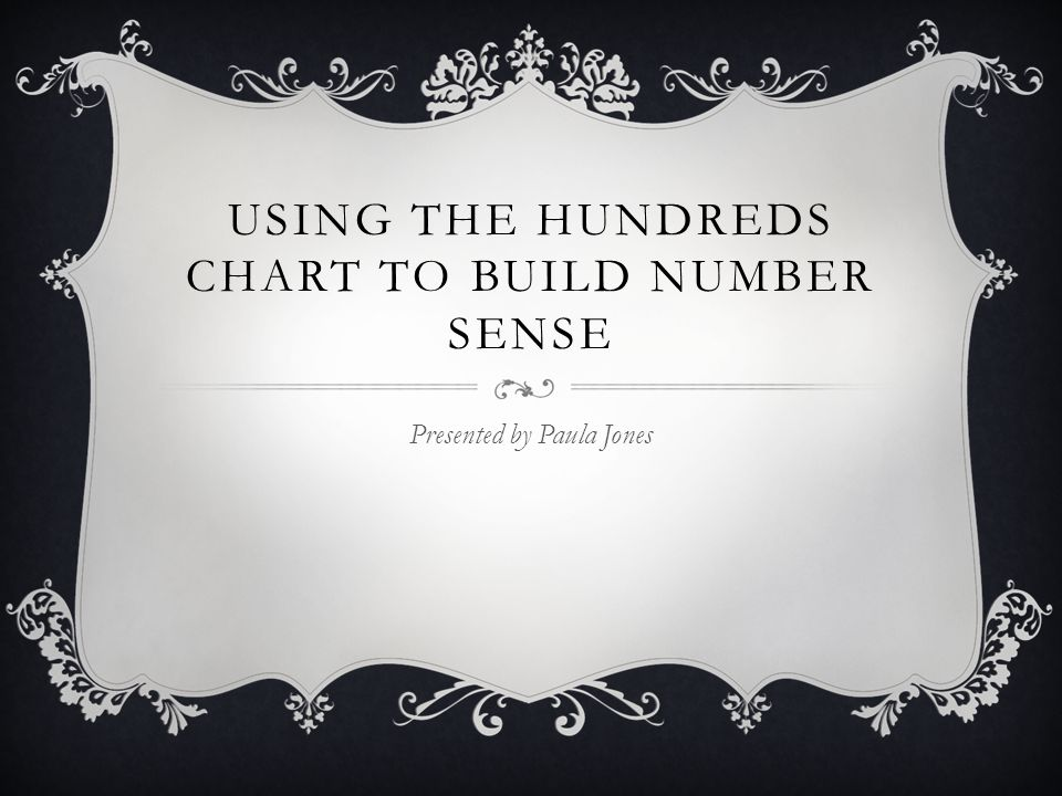 USING THE HUNDREDS CHART TO BUILD NUMBER SENSE Presented by Paula Jones
