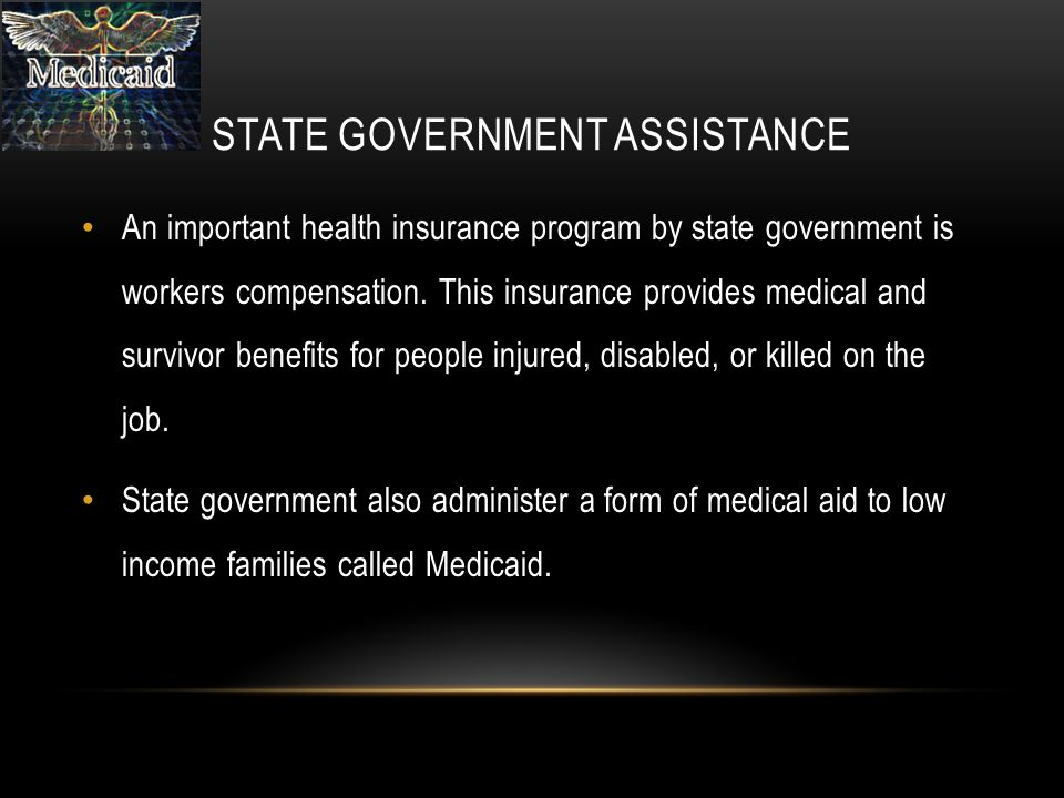 STATE GOVERNMENT ASSISTANCE An important health insurance program by state government is workers compensation.